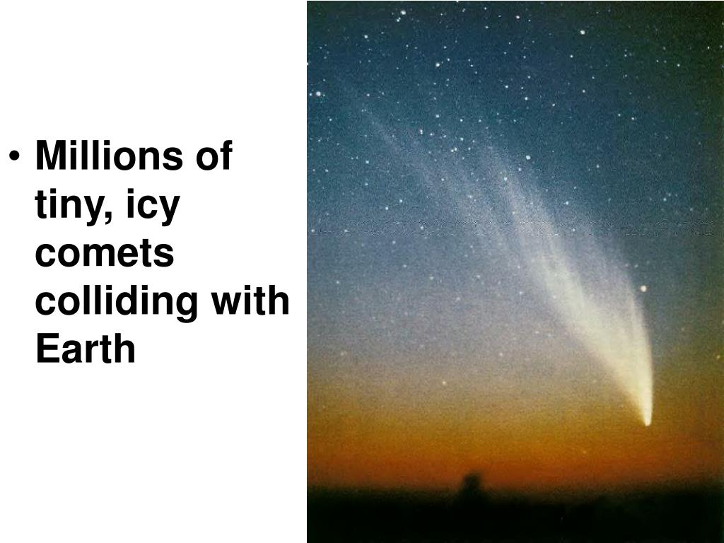 Millions of tiny, icy comets colliding with Earth