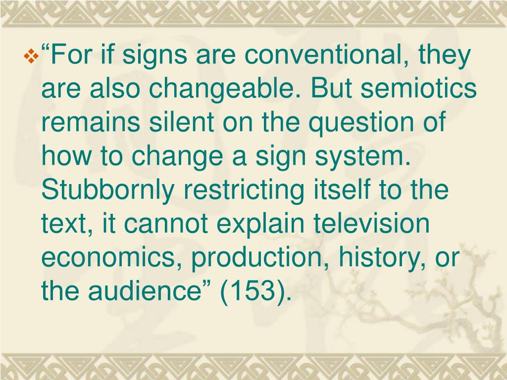 """For if signs are conventional, they are also changeable. But semiotics remains silent on the question of how to change a sign system. Stubbornly restricting itself to the text, it cannot explain television economics, production, history, or the audience"" (153)."