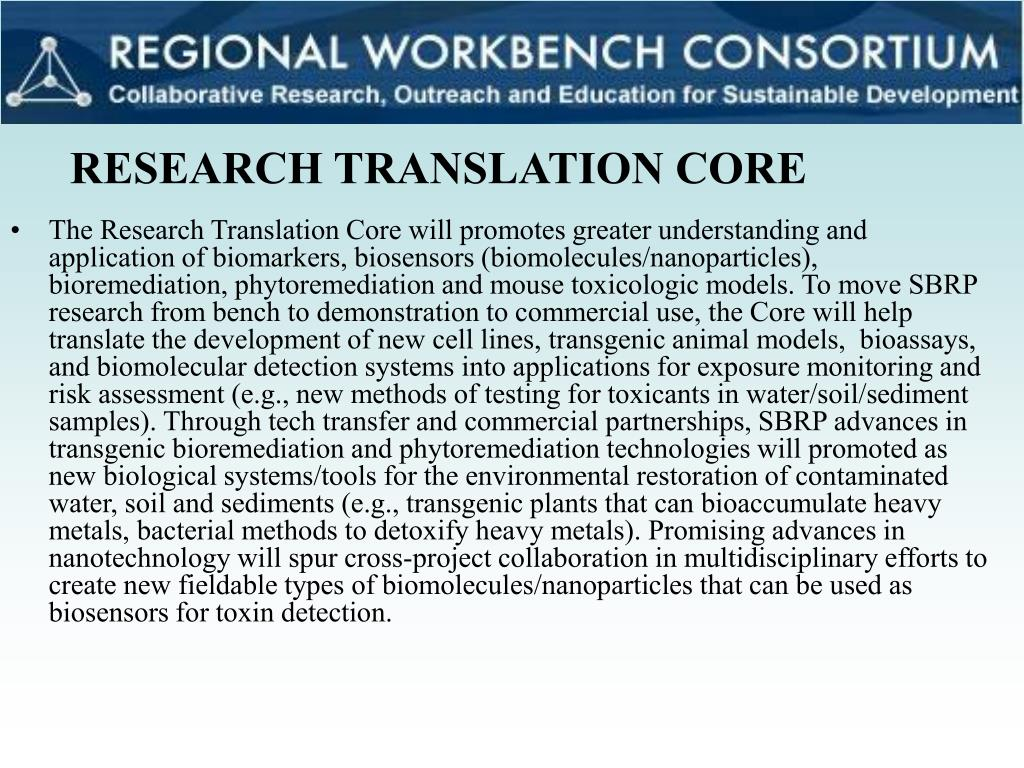 The Research Translation Core will promotes greater understanding and application of biomarkers, biosensors (biomolecules/nanoparticles), bioremediation, phytoremediation and mouse toxicologic models. To move SBRP research from bench to demonstration to commercial use, the Core will help translate the development of new cell lines,