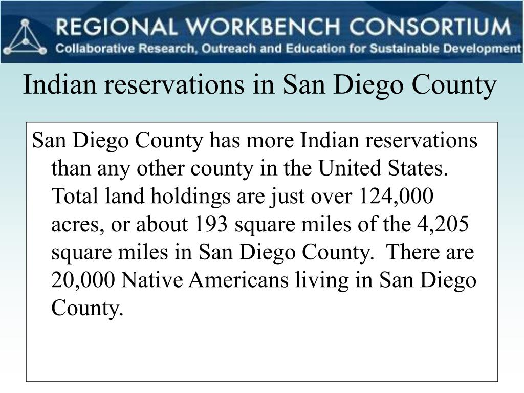 San Diego County has more Indian reservations than any other county in the United States. Total land holdings are just over 124,000 acres, or about 193 square miles of the 4,205 square miles in San Diego County.  There are 20,000 Native Americans living in San Diego County.