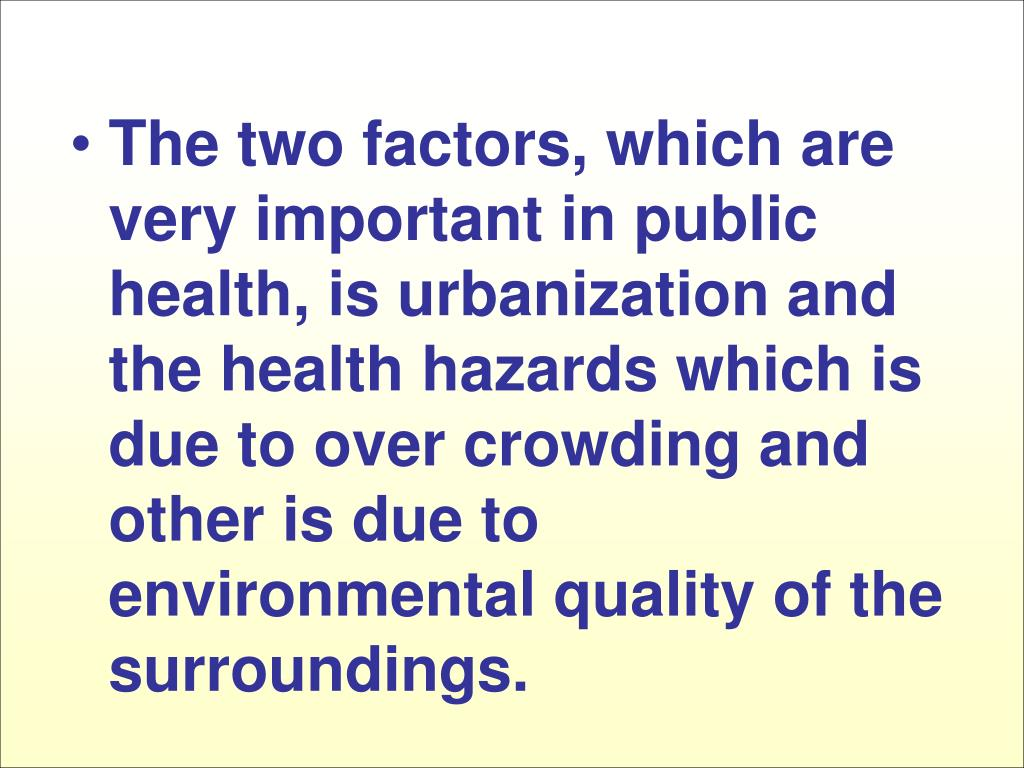 The two factors, which are very important in public health, is urbanization and the health hazards which is due to over crowding and other is due to environmental quality of the surroundings.