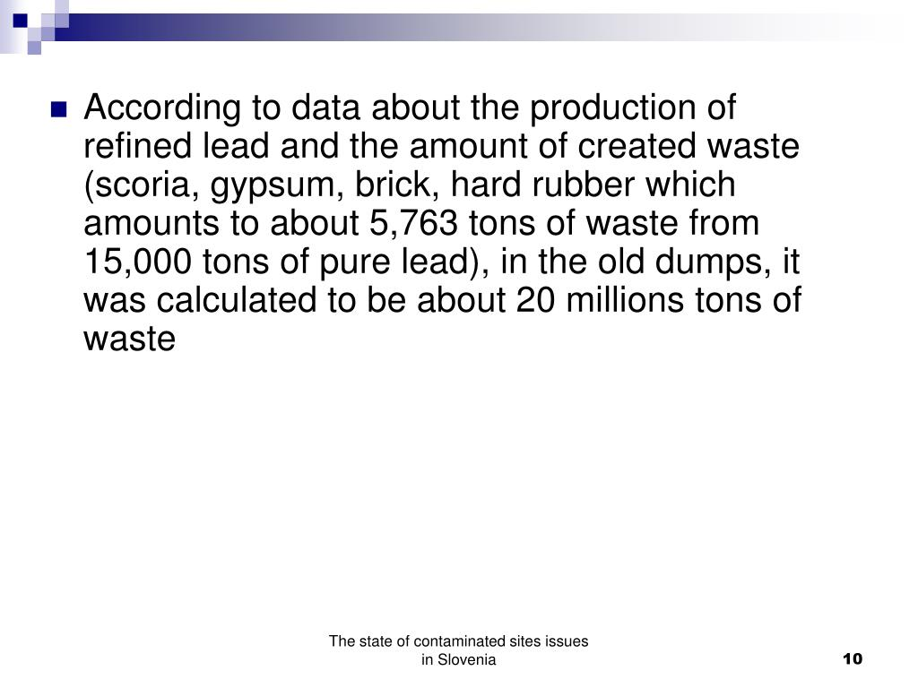 According to data about the production of refined lead and the amount of created waste (scoria, gypsum, brick, hard rubber which amounts to about 5,763 tons of waste from 15,000 tons of pure lead), in the old dumps, it was calculated to be about 20 millions tons of waste