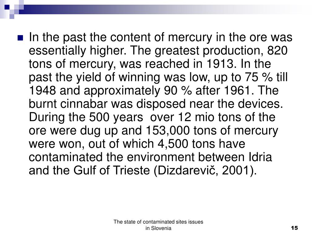 In the past the content of mercury in the ore was essentially higher. The greatest production, 820 tons of mercury, was reached in 1913. In the past the yield of winning was low, up to 75 % till 1948 and approximately 90 % after 1961. The burnt cinnabar was disposed near the devices. During the 500 years  over 12 mio tons of the ore were dug up and 153,000 tons of mercury were won, out of which 4,500 tons have contaminated the environment between Idria and the Gulf of Trieste (Dizdarevič, 2001).
