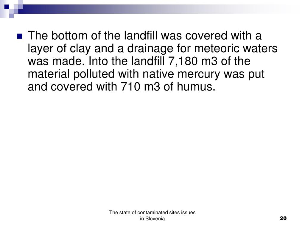 The bottom of the landfill was covered with a layer of clay and a drainage for meteoric waters was made. Into the landfill 7,180 m3 of the material polluted with native mercury was put and covered with 710 m3 of humus.