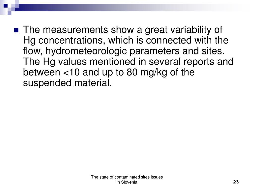 The measurements show a great variability of Hg concentrations, which is connected with the flow, hydrometeorologic parameters and sites. The Hg values mentioned in several reports and between <10 and up to 80 mg/kg of the suspended material.