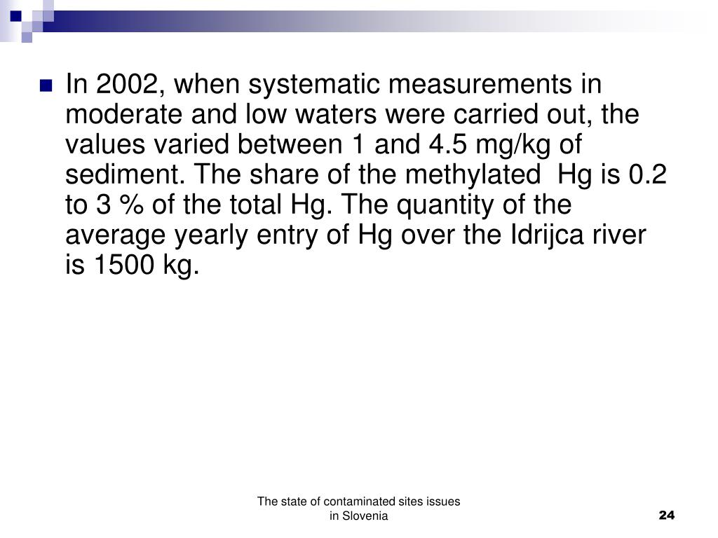 In 2002, when systematic measurements in moderate and low waters were carried out, the values varied between 1 and 4.5 mg/kg of sediment. The share of the methylated  Hg is 0.2 to 3 % of the total Hg. The quantity of the average yearly entry of Hg over the Idrijca river is 1500 kg.