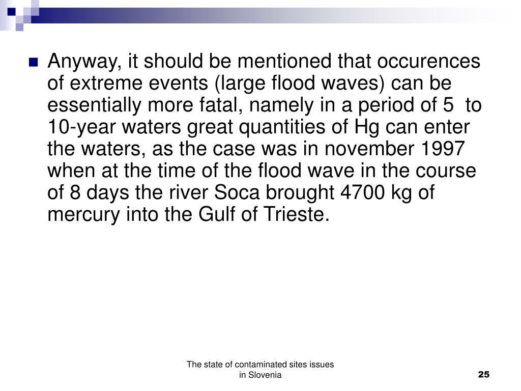Anyway, it should be mentioned that occurences of extreme events (large flood waves) can be essentially more fatal, namely in a period of 5  to 10-year waters great quantities of Hg can enter the waters, as the case was in november 1997 when at the time of the flood wave in the course of 8 days the river Soca brought 4700 kg of mercury into the Gulf of Trieste.