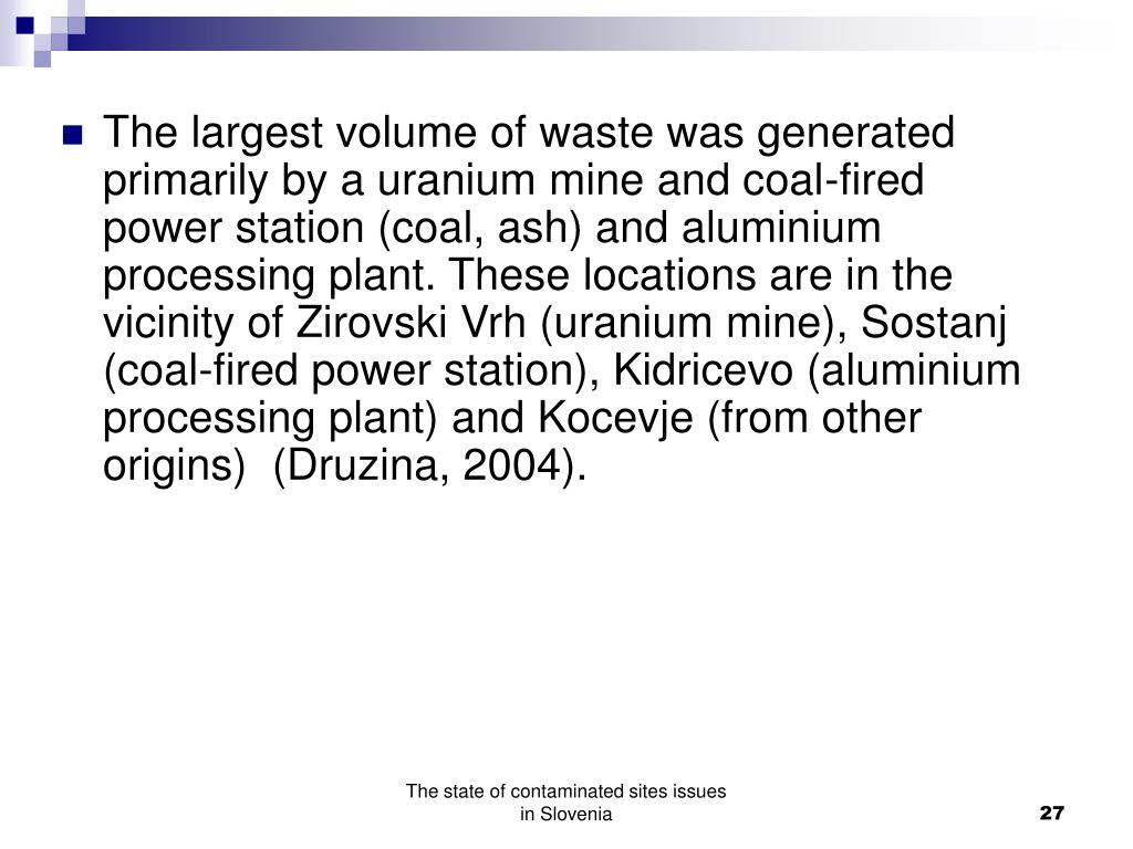The largest volume of waste was generated primarily by a uranium mine and coal-fired power station (coal, ash) and aluminium processing plant. These locations are in the vicinity of Zirovski Vrh (uranium mine), Sostanj (coal-fired power station), Kidricevo (aluminium processing plant) and Kocevje (from other origins)  (Druzina, 2004).