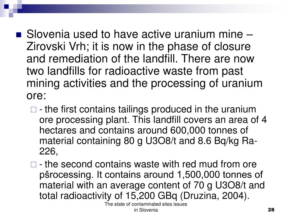 Slovenia used to have active uranium mine – Zirovski Vrh; it is now in the phase of closure and remediation of the landfill. There are now two landfills for radioactive waste from past mining activities and the processing of uranium ore: