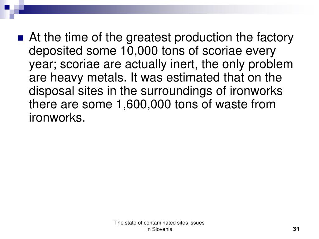 At the time of the greatest production the factory deposited some 10,000 tons of scoriae every year; scoriae are actually inert, the only problem are heavy metals. It was estimated that on the disposal sites in the surroundings of ironworks there are some 1,600,000 tons of waste from ironworks.
