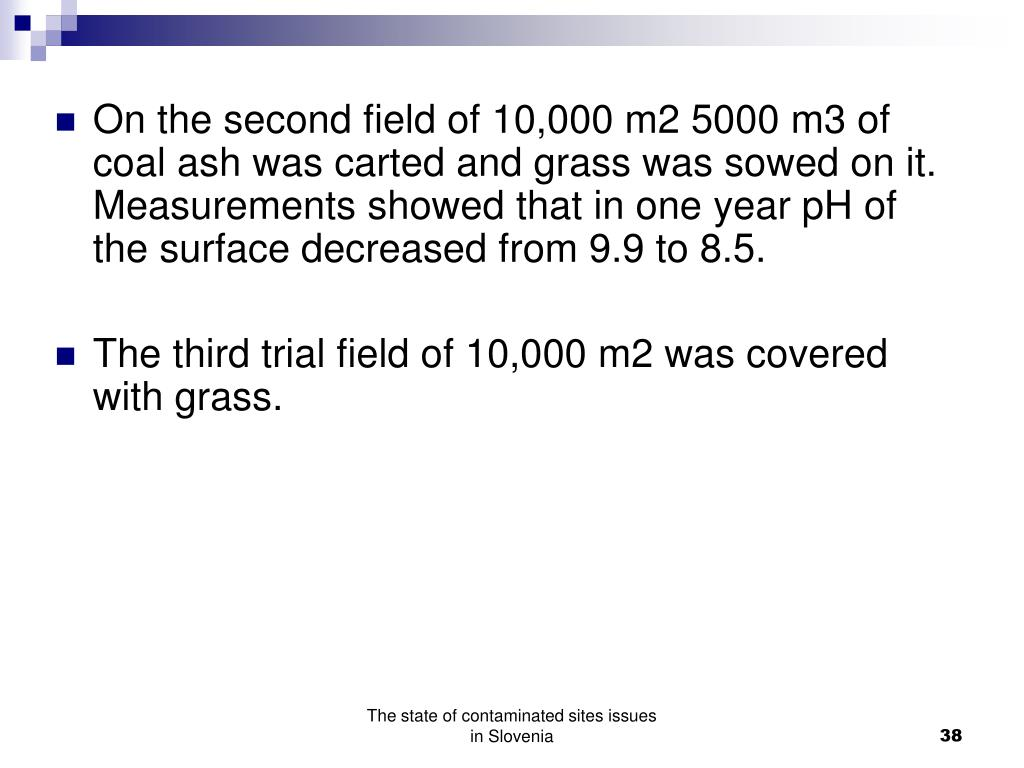 On the second field of 10,000 m2 5000 m3 of coal ash was carted and grass was sowed on it. Measurements showed that in one year pH of the surface decreased from 9.9 to 8.5.