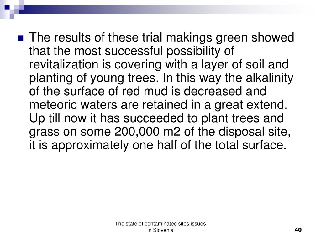 The results of these trial makings green showed that the most successful possibility of revitalization is covering with a layer of soil and planting of young trees. In this way the alkalinity of the surface of red mud is decreased and meteoric waters are retained in a great extend. Up till now it has succeeded to plant trees and grass on some 200,000 m2 of the disposal site, it is approximately one half of the total surface.