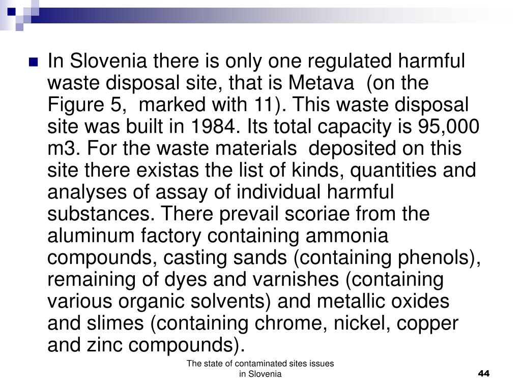 In Slovenia there is only one regulated harmful waste disposal site, that is Metava  (on the Figure 5,  marked with 11). This waste disposal site was built in 1984. Its total capacity is 95,000 m3. For the waste materials  deposited on this site there existas the list of kinds, quantities and analyses of assay of individual harmful substances. There prevail scoriae from the aluminum factory containing ammonia compounds, casting sands (containing phenols), remaining of dyes and varnishes (containing various organic solvents) and metallic oxides and slimes (containing chrome, nickel, copper and zinc compounds).