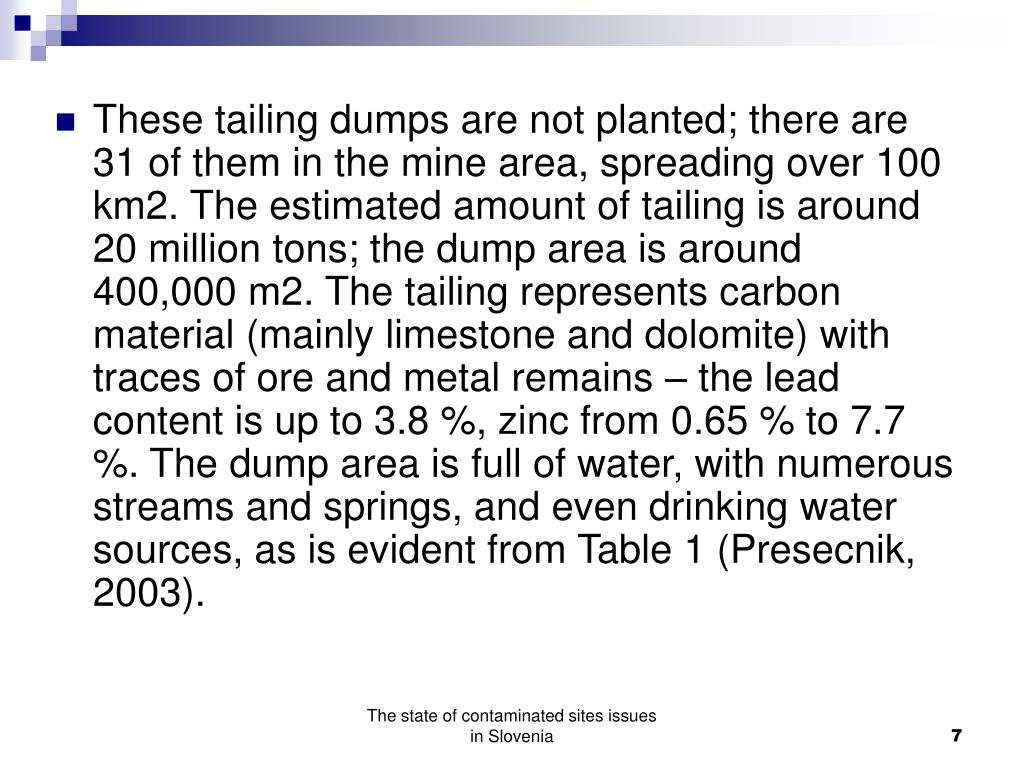 These tailing dumps are not planted; there are 31 of them in the mine area, spreading over 100 km2. The estimated amount of tailing is around 20 million tons; the dump area is around 400,000 m2. The tailing represents carbon material (mainly limestone and dolomite) with traces of ore and metal remains – the lead content is up to 3.8 %, zinc from 0.65 % to 7.7 %. The dump area is full of water, with numerous streams and springs, and even drinking water sources, as is evident from Table 1 (Presecnik, 2003).