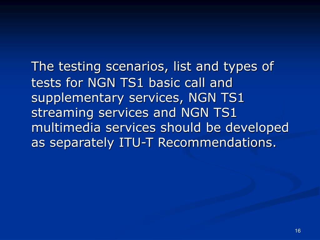 The testing scenarios, list and types of tests for NGN TS1 basic call and supplementary services, NGN TS1 streaming services and NGN TS1 multimedia services should be developed as separately ITU-T Recommendations.