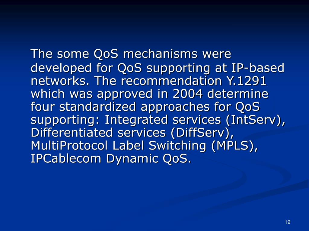 The some QoS mechanisms were developed for QoS supporting at IP-based networks. The recommendation Y.1291 which was approved in 2004 determine four standardized approaches for QoS supporting: Integrated services (IntServ), Differentiated services (DiffServ), MultiProtocol Label Switching (MPLS), IPCablecom Dynamic QoS.