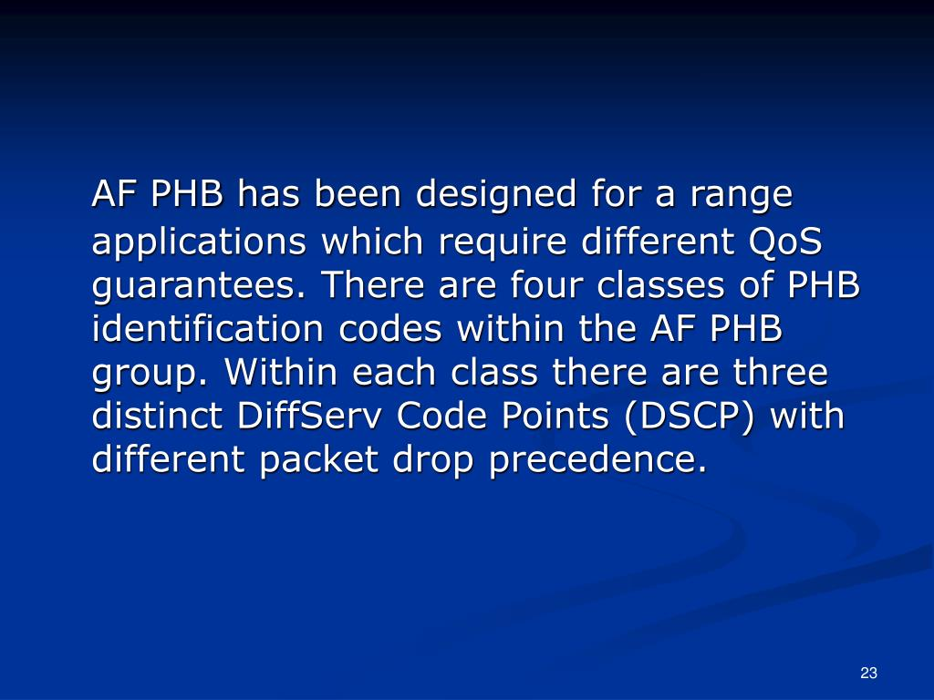 AF PHB has been designed for a range applications which require different QoS guarantees. There are four classes of PHB identification codes within the AF PHB group. Within each class there are three distinct DiffServ Code Points (DSCP) with different packet drop precedence.