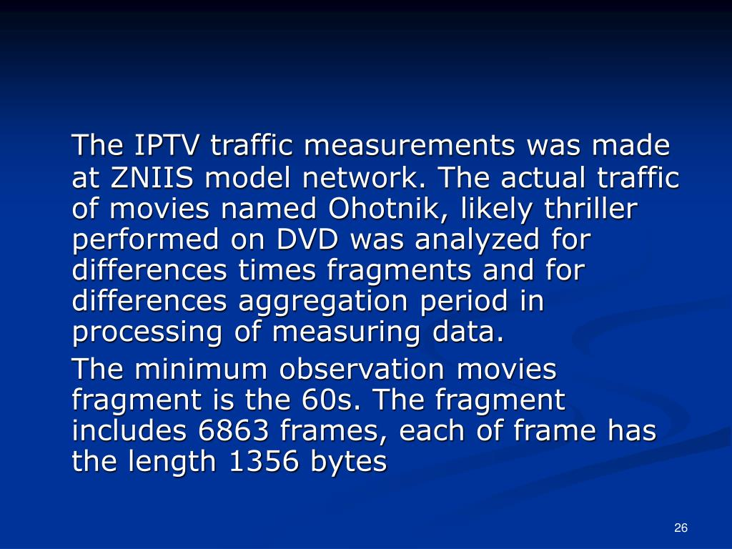 The IPTV traffic measurements was made at ZNIIS model network. The actual traffic of movies named Ohotnik, likely thriller performed on DVD was analyzed for differences times fragments and for differences aggregation period in processing of measuring data.