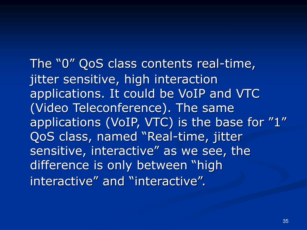 "The ""0"" QoS class contents real-time, jitter sensitive, high interaction applications. It could be VoIP and VTC (Video Teleconference). The same applications (VoIP, VTC) is the base for ""1"" QoS class, named ""Real-time, jitter sensitive, interactive"" as we see, the difference is only between ""high interactive"" and ""interactive""."
