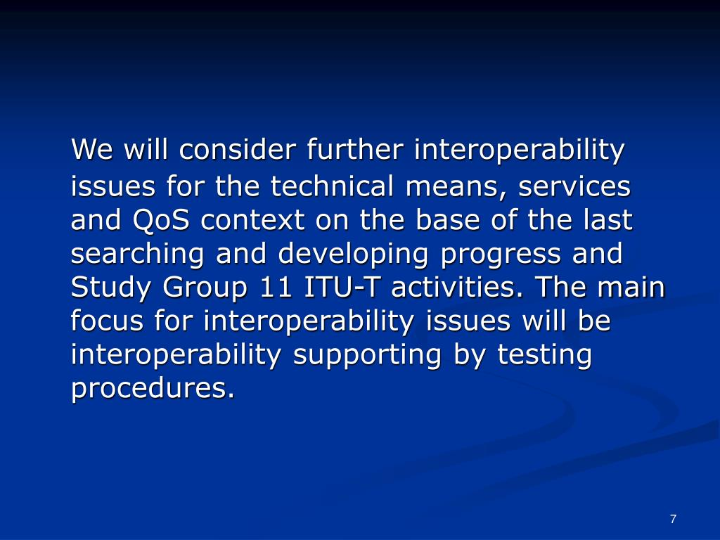 We will consider further interoperability issues for the technical means, services and QoS context on the base of the last searching and developing progress and Study Group 11 ITU-T activities. The main focus for interoperability issues will be interoperability supporting by testing procedures.