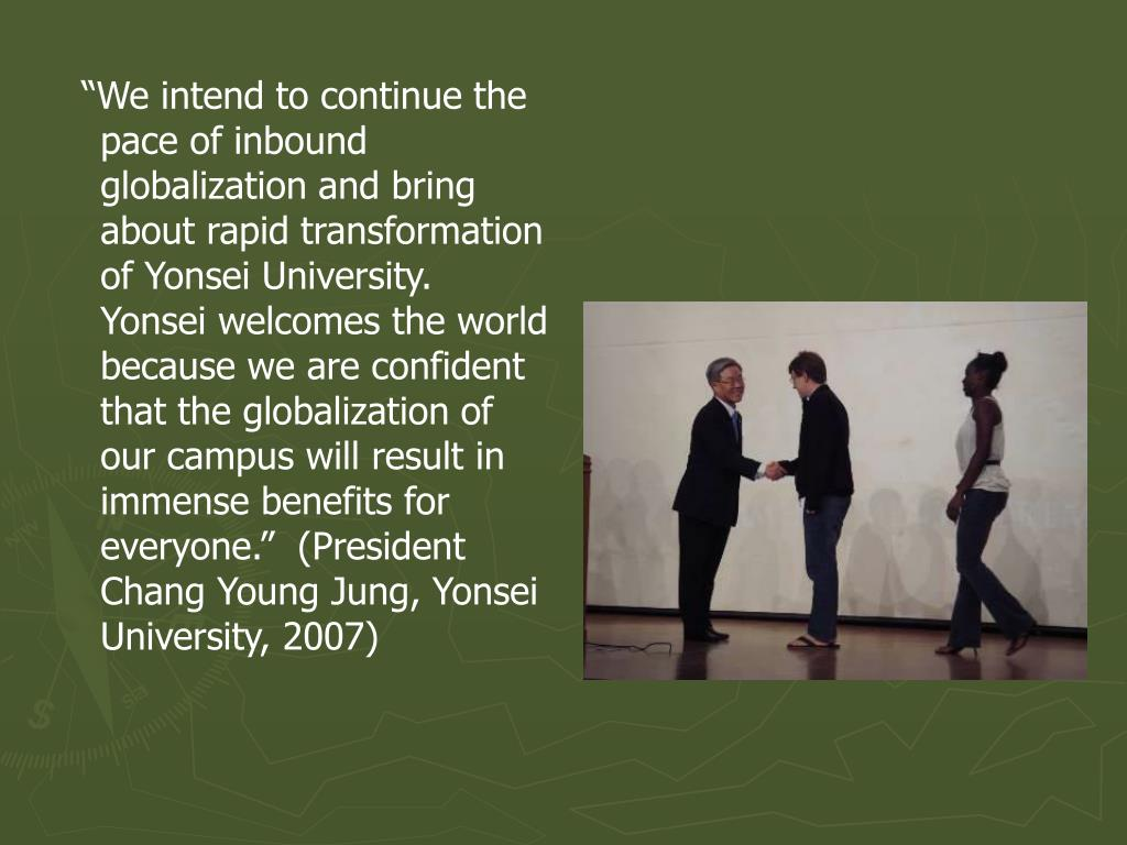 """We intend to continue the pace of inbound globalization and bring about rapid transformation of Yonsei University.  Yonsei welcomes the world because we are confident that the globalization of our campus will result in immense benefits for everyone.""  (President Chang Young Jung, Yonsei University, 2007)"