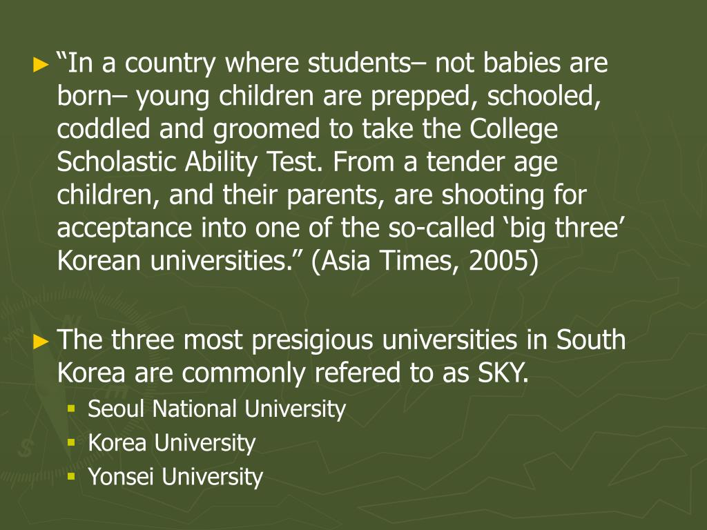"""In a country where students– not babies are born– young children are prepped, schooled, coddled and groomed to take the College Scholastic Ability Test. From a tender age children, and their parents, are shooting for acceptance into one of the so-called 'big three' Korean universities."" (Asia Times, 2005)"