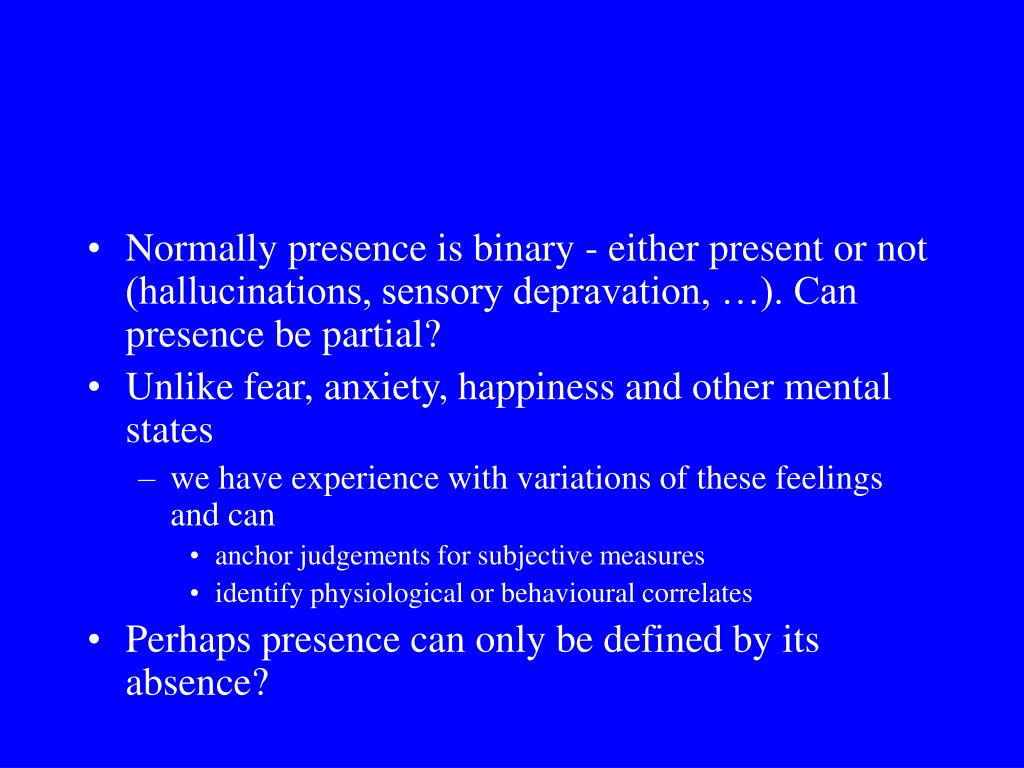 Normally presence is binary - either present or not (hallucinations, sensory depravation, …). Can presence be partial?