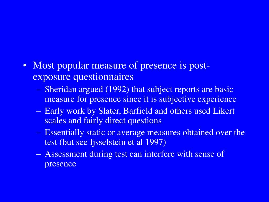 Most popular measure of presence is post-exposure questionnaires