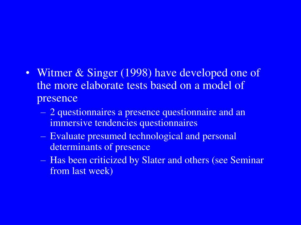 Witmer & Singer (1998) have developed one of the more elaborate tests based on a model of presence