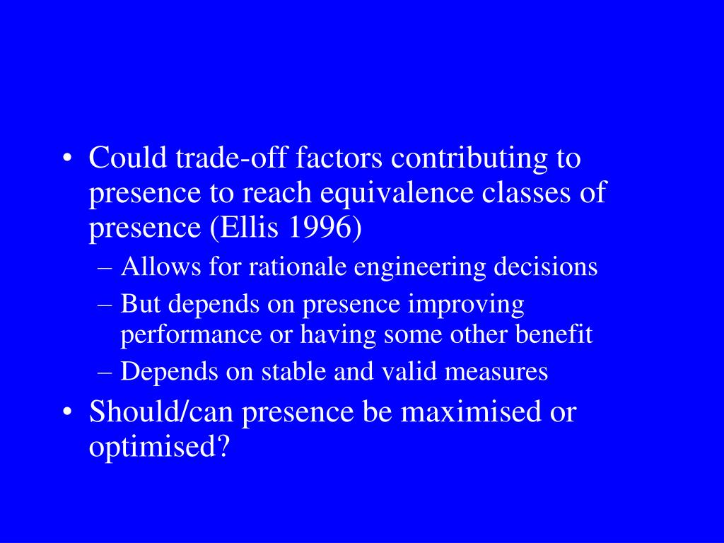 Could trade-off factors contributing to presence to reach equivalence classes of presence (Ellis 1996)