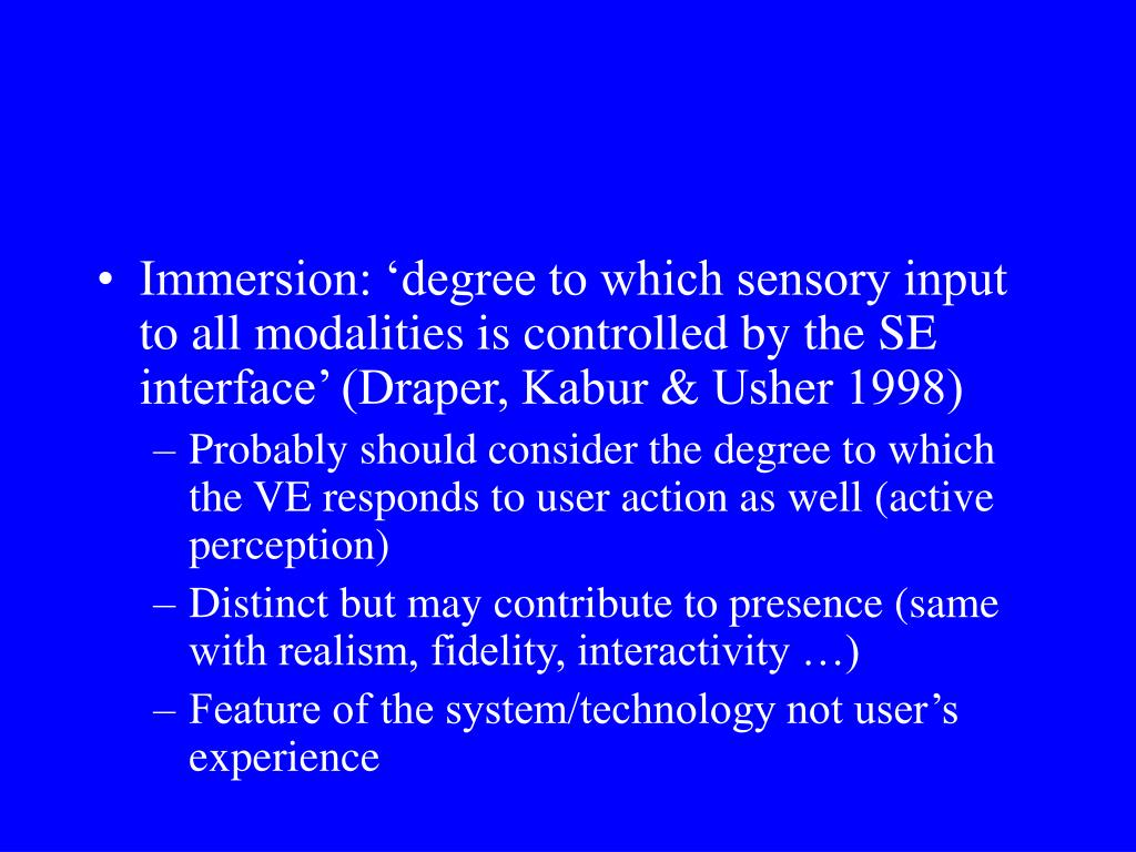 Immersion: 'degree to which sensory input to all modalities is controlled by the SE interface' (Draper, Kabur & Usher 1998)