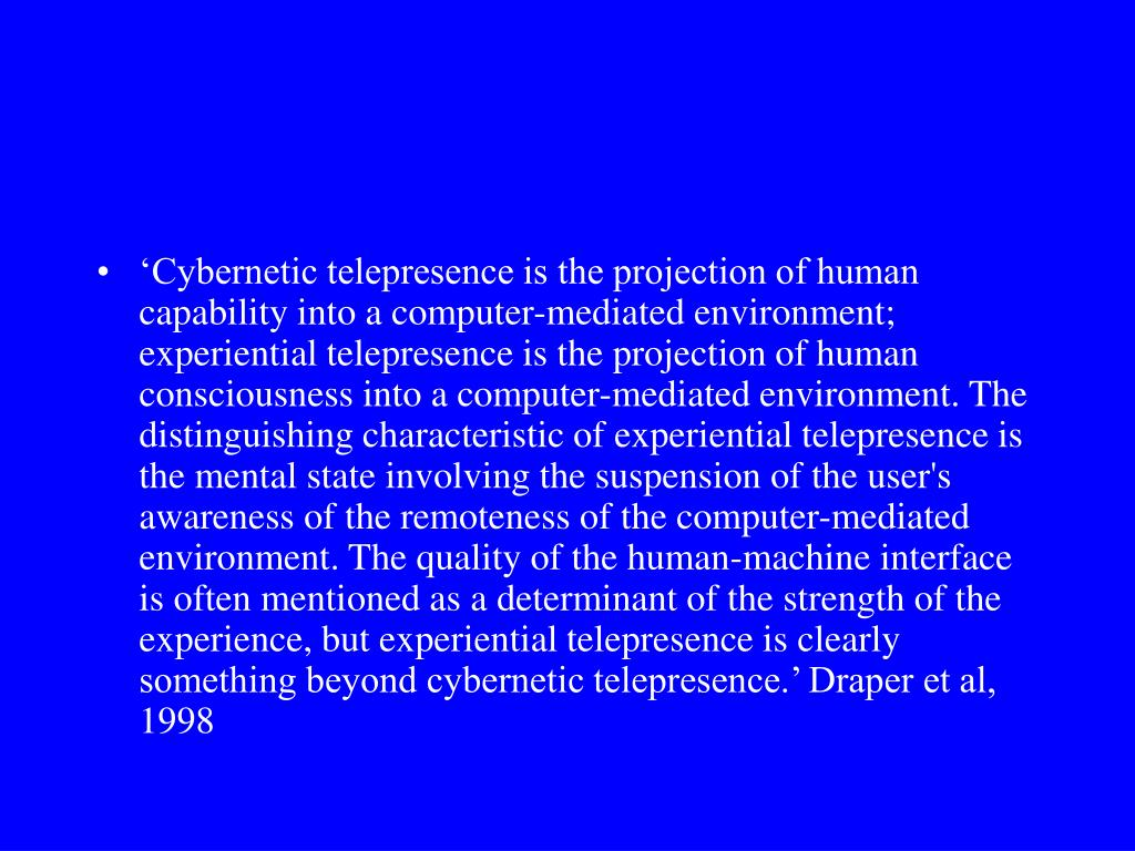 'Cybernetic telepresence is the projection of human capability into a computer-mediated environment; experiential telepresence is the projection of human consciousness into a computer-mediated environment. The distinguishing characteristic of experiential telepresence is the mental state involving the suspension of the user's awareness of the remoteness of the computer-mediated environment. The quality of the human-machine interface is often mentioned as a determinant of the strength of the experience, but experiential telepresence is clearly something beyond cybernetic telepresence.' Draper et al, 1998