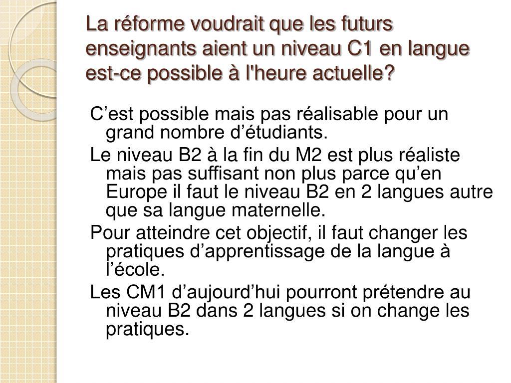 La réforme voudrait que les futurs enseignants aient un niveau C1 en langue est-ce possible à l'heure actuelle?