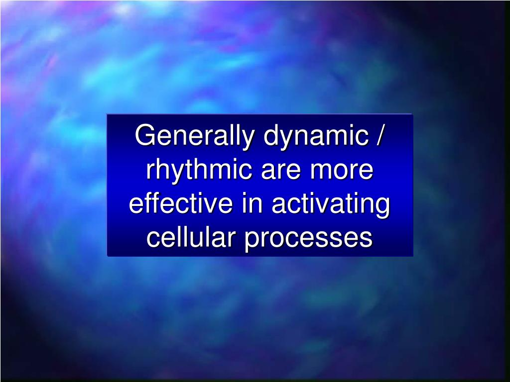 Generally dynamic / rhythmic are more effective in activating cellular processes