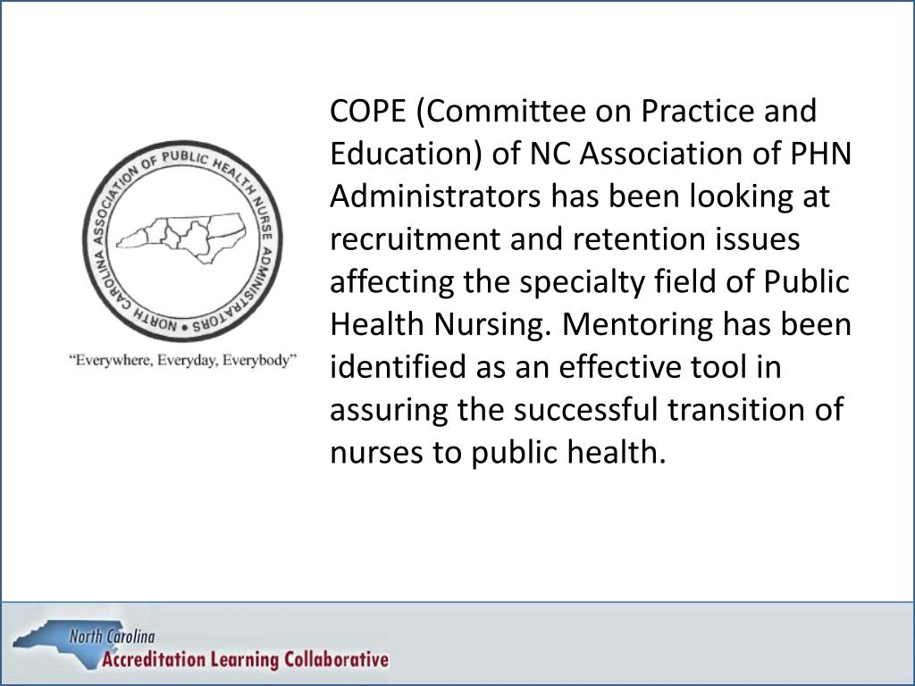 COPE (Committee on Practice and Education) of NC Association of PHN Administrators has been looking at recruitment and retention issues affecting the specialty field of Public Health Nursing. Mentoring has been identified as an effective tool in assuring the successful transition of nurses to public health.