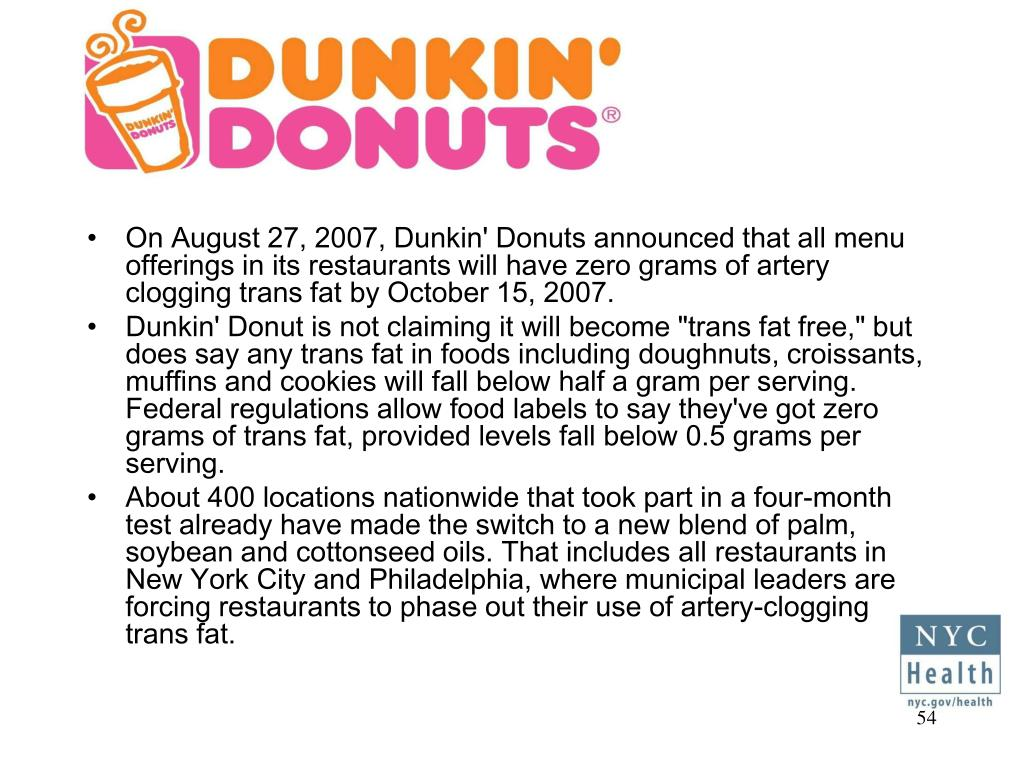 On August 27, 2007, Dunkin' Donuts announced that all menu offerings in its restaurants will have zero grams of artery clogging trans fat by October 15, 2007.