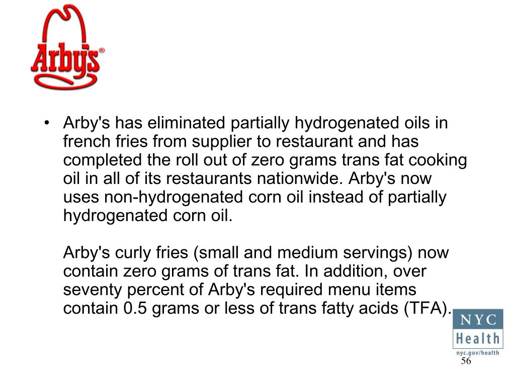 Arby's has eliminated partially hydrogenated oils in french fries from supplier to restaurant and has completed the roll out of zero grams trans fat cooking oil in all of its restaurants nationwide. Arby's now uses non-hydrogenated corn oil instead of partially hydrogenated corn oil.