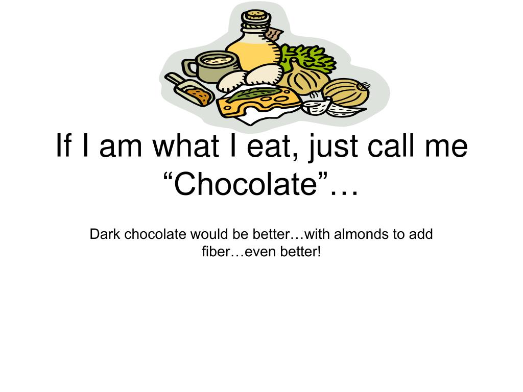 "If I am what I eat, just call me ""Chocolate""…"