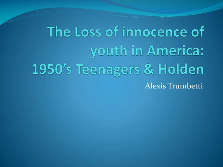 The loss of innocence of youth in america 1950 s teenagers holden