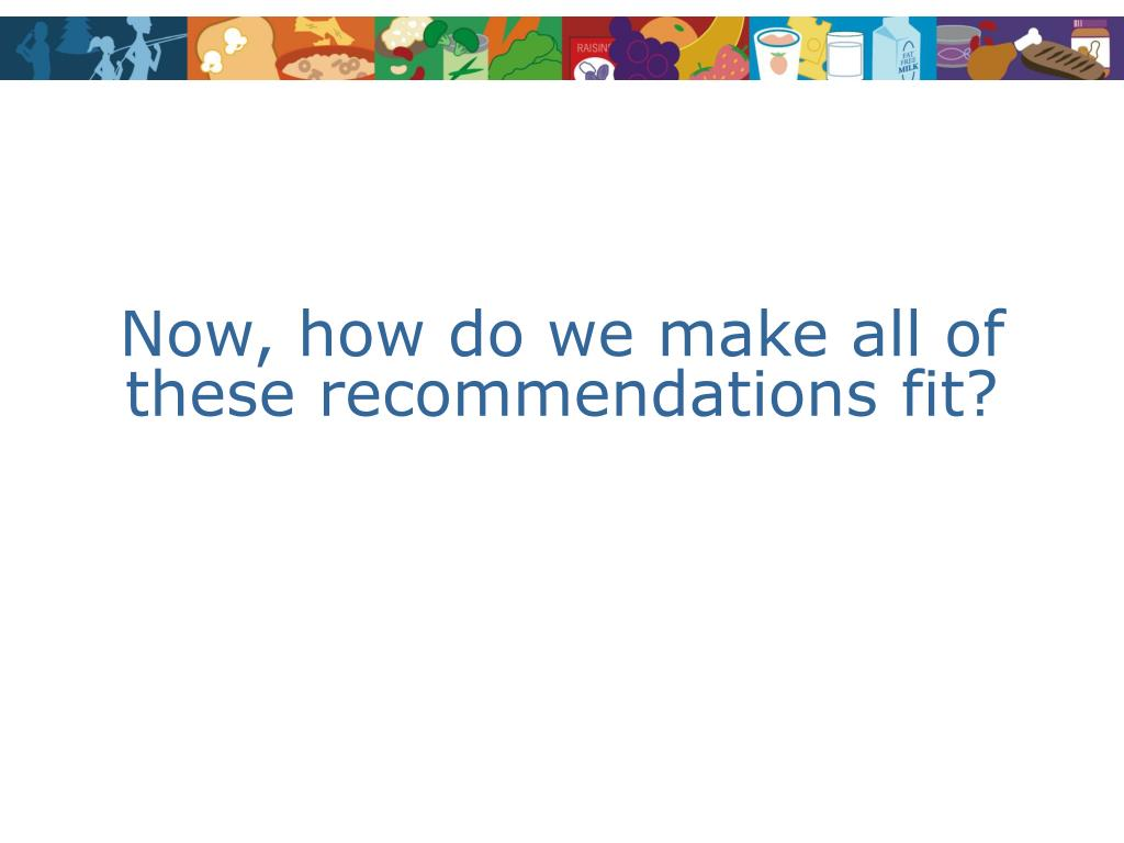 Now, how do we make all of these recommendations fit?