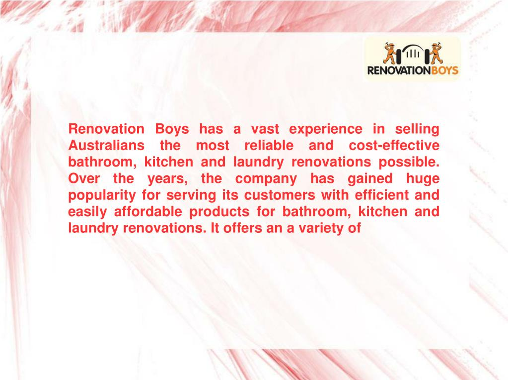 Renovation Boys has a vast experience in selling Australians the most reliable and cost-effective bathroom, kitchen and laundry renovations possible. Over the years, the company has gained huge popularity for serving its customers with efficient and easily affordable products for bathroom, kitchen and laundry renovations. It offers an a variety of