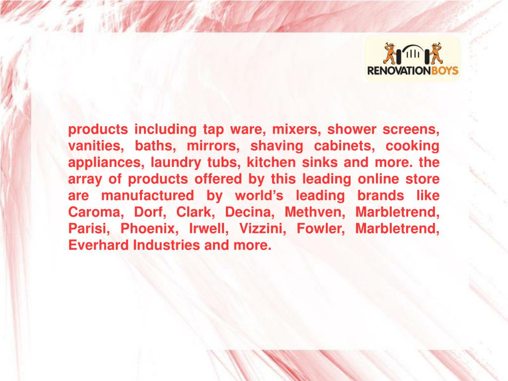products including tap ware, mixers, shower screens, vanities, baths, mirrors, shaving cabinets, cooking appliances, laundry tubs, kitchen sinks and more. the array of products offered by this leading online store are manufactured by world's leading brands like Caroma, Dorf, Clark, Decina, Methven, Marbletrend, Parisi, Phoenix, Irwell, Vizzini, Fowler, Marbletrend, Everhard Industries and more.