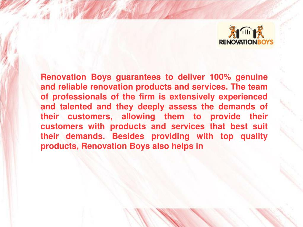 Renovation Boys guarantees to deliver 100% genuine and reliable renovation products and services. The team of professionals of the firm is extensively experienced and talented and they deeply assess the demands of their customers, allowing them to provide their customers with products and services that best suit their demands. Besides providing with top quality products, Renovation Boys also helps in