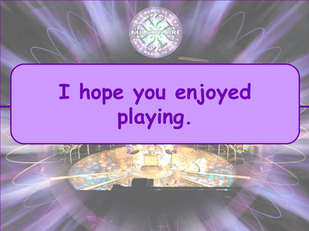 I hope you enjoyed playing.