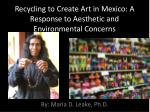 recycling to create art in mexico a response to aesthetic and environmental concerns