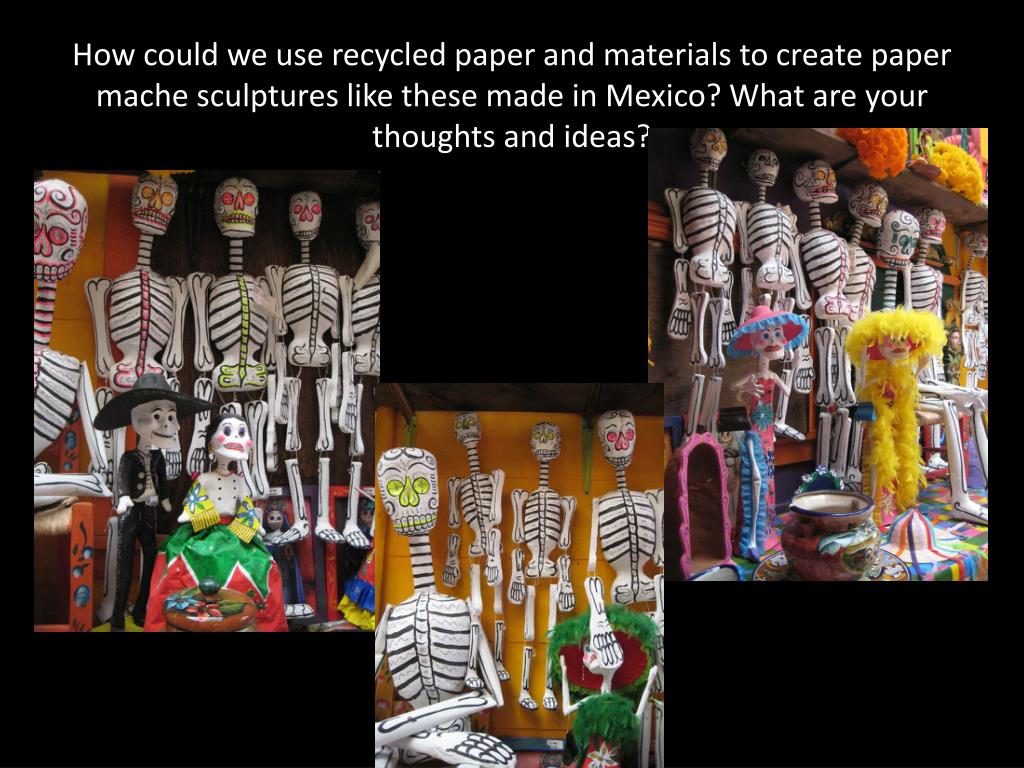 How could we use recycled paper and materials to create paper mache sculptures like these made in Mexico? What are your thoughts and ideas?