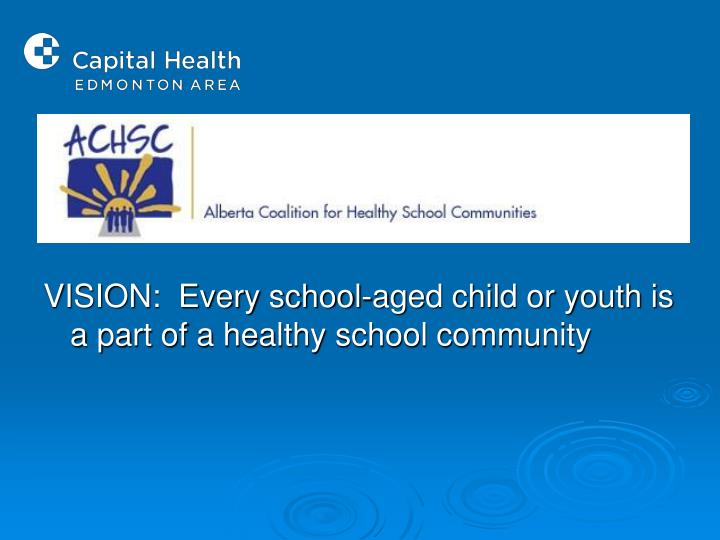 VISION:  Every school-aged child or youth is a part of a healthy school community