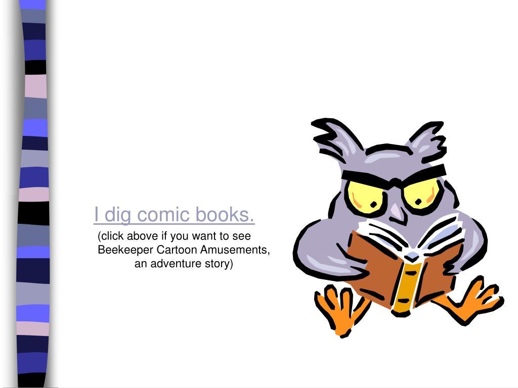 I dig comic books.
