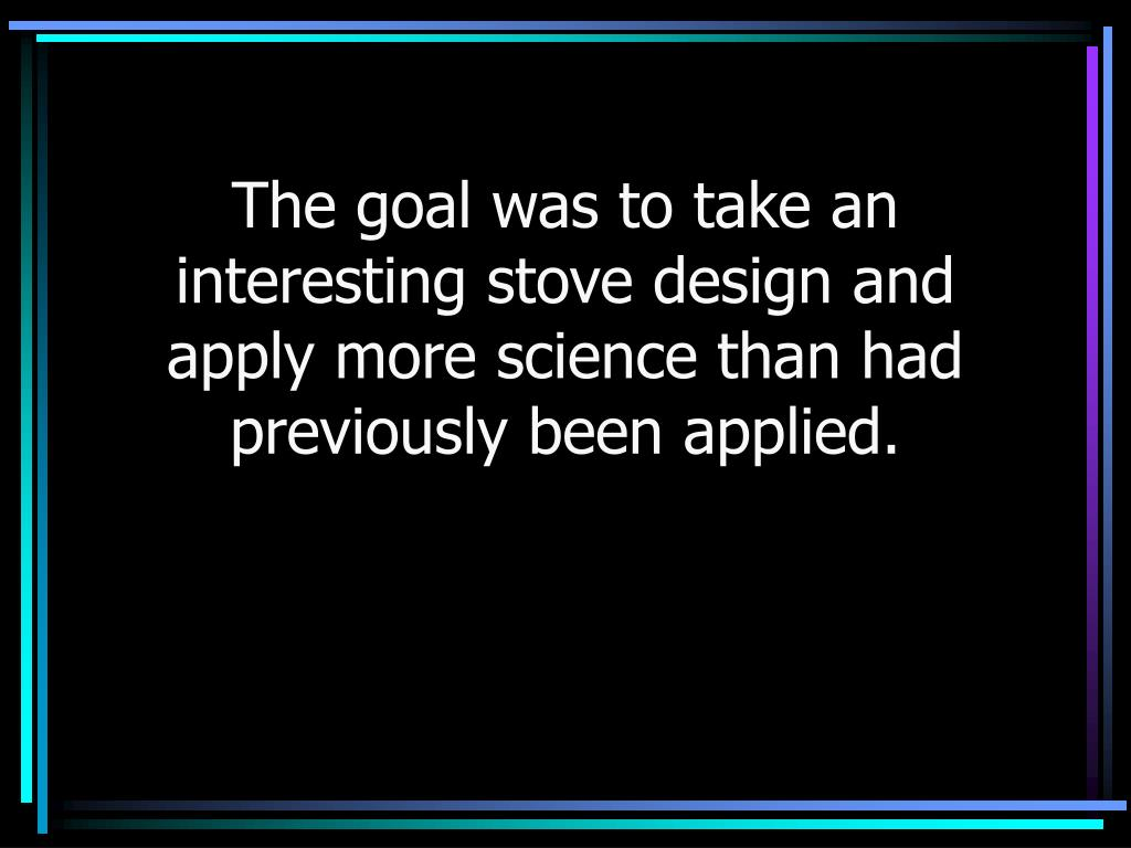 The goal was to take an interesting stove design and apply more science than had previously been applied.