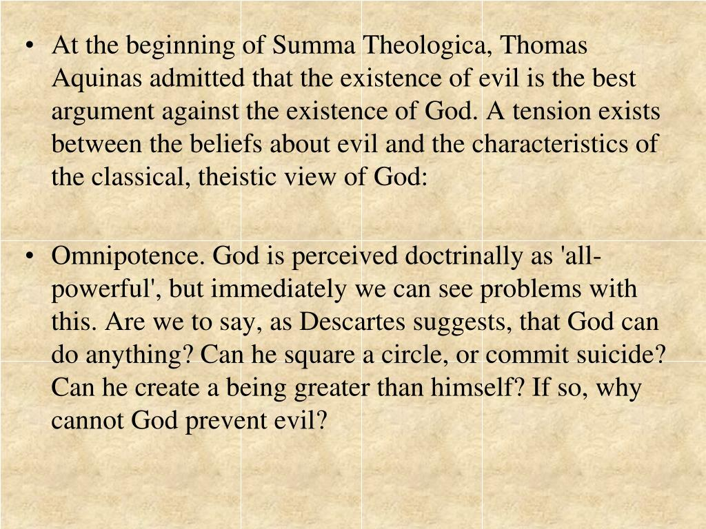 At the beginning of Summa Theologica, Thomas Aquinas admitted that the existence of evil is the best argument against the existence of God. A tension exists between the beliefs about evil and the characteristics of the classical, theistic view of God:
